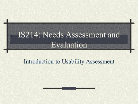 IS214: Needs Assessment and Evaluation Introduction to Usability Assessment.