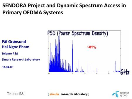 Pål Grønsund Hai Ngoc Pham Telenor R&I Simula Research Laboratory 03.04.09 SENDORA Project and Dynamic Spectrum Access in Primary OFDMA Systems ~85%