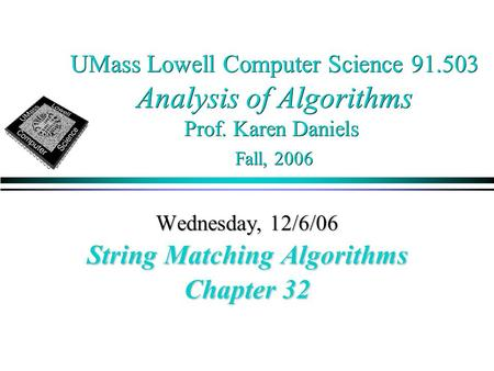 UMass Lowell Computer Science 91.503 Analysis of Algorithms Prof. Karen Daniels Fall, 2006 Wednesday, 12/6/06 String Matching Algorithms Chapter 32.