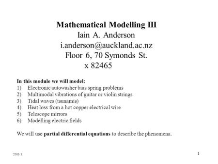 1 Mathematical Modelling III Iain A. Anderson Floor 6, 70 Symonds St. x 82465 In this module we will model: 1)Electronic autowasher.