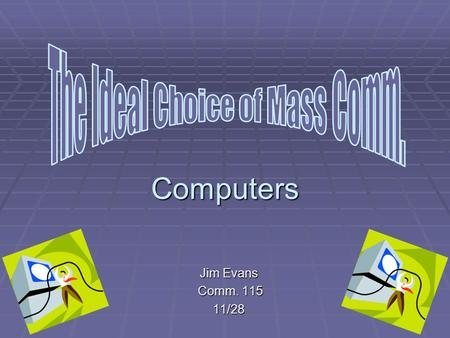 Computers Jim Evans Comm. 115 Comm. 11511/28 Why Computers RRRRadio and News, not my thing LLLLearning problem CCCComputers at school IIIIt's.