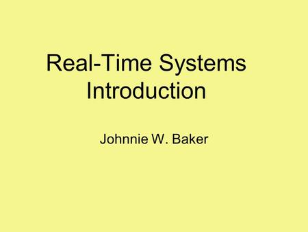 Real-Time Systems Introduction Johnnie W. Baker. 2 What is a Real-Time System Correctness of the system depends not only on the logical results, but also.