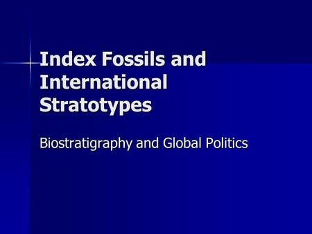 Index Fossils and International Stratotypes Biostratigraphy and Global Politics.