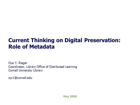 Current Thinking on Digital Preservation: Role of Metadata Oya Y. Rieger Coordinator, Library Office of Distributed Learning Cornell University Library.