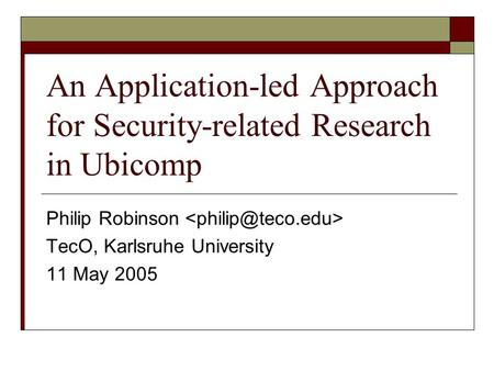 An Application-led Approach for Security-related Research in Ubicomp Philip Robinson TecO, Karlsruhe University 11 May 2005.
