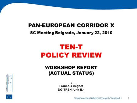 | 1 Transeuropean Networks Energy & Transport PAN-EUROPEAN CORRIDOR X SC Meeting Belgrade, January 22, 2010 TEN-T POLICY REVIEW WORKSHOP REPORT (ACTUAL.