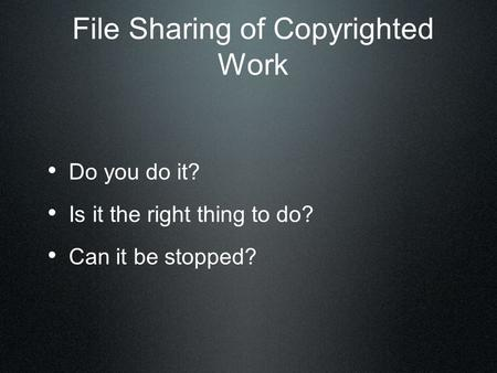 File Sharing of Copyrighted Work Do you do it? Is it the right thing to do? Can it be stopped?