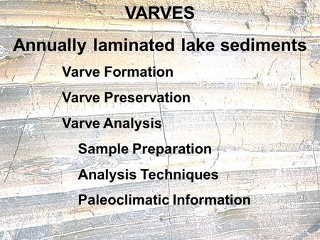 VARVES Annually laminated lake sediments Varve Formation Varve Preservation Varve Analysis Sample Preparation Analysis Techniques Paleoclimatic Information.