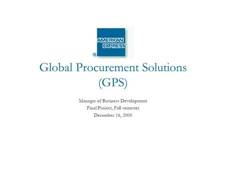 Global Procurement Solutions (GPS) Manager of Business Development Final Project, Fall semester December 16, 2000.