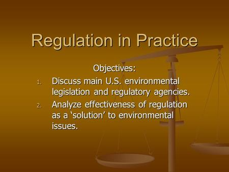 Regulation in Practice Objectives: 1. Discuss main U.S. environmental legislation and regulatory agencies. 2. Analyze effectiveness of regulation as a.