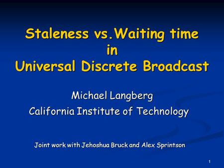 1 Staleness vs.Waiting time in Universal Discrete Broadcast Michael Langberg California Institute of Technology Joint work with Jehoshua Bruck and Alex.