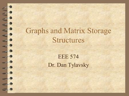 Graphs and Matrix Storage Structures EEE 574 Dr. Dan Tylavsky.
