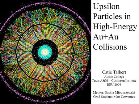 Upsilon Particles in High-Energy Au+Au Collisions Catie Talbert Austin College Texas A&M – Cyclotron Institute REU 2006 Mentor: Saskia Mioduszewski Grad.
