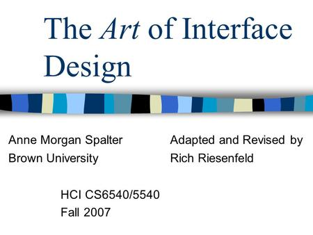 The Art of Interface Design HCI CS6540/5540 Fall 2007 Anne Morgan SpalterAdapted and Revised by Brown UniversityRich Riesenfeld.