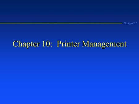 Chapter 10 Chapter 10: Printer Management. Chapter 10 Learning Objectives n Describe the printing process used by Windows NT n Install a local printer.