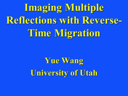Imaging Multiple Reflections with Reverse- Time Migration Yue Wang University of Utah.