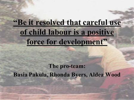 """Be it resolved that careful use of child labour is a positive force for development"" The pro-team: Basia Pakula, Rhonda Byers, Aldea Wood."