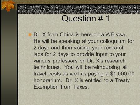 Question # 1 Dr. X from China is here on a WB visa. He will be speaking at your colloquium for 2 days and then visiting your research labs for 2 days to.