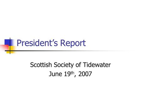 President's Report Scottish Society of Tidewater June 19 th, 2007.