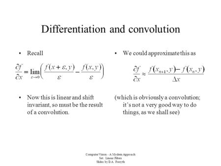 Computer Vision - A Modern Approach Set: Linear Filters Slides by D.A. Forsyth Differentiation and convolution Recall Now this is linear and shift invariant,
