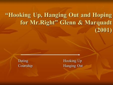 """Hooking Up, Hanging Out and Hoping for Mr.Right"" Glenn & Marquadt (2001) DatingHooking Up CourtshipHanging Out."