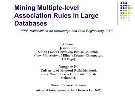 Mining Multiple-level Association Rules in Large Databases Authors : Jiawei Han Simon Fraser University, British Columbia. (now: University of Illinois.