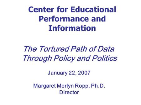Center for Educational Performance and Information The Tortured Path of Data Through Policy and Politics January 22, 2007 Margaret Merlyn Ropp, Ph.D. Director.