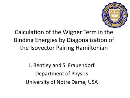 I. Bentley and S. Frauendorf Department of Physics University of Notre Dame, USA Calculation of the Wigner Term in the Binding Energies by Diagonalization.