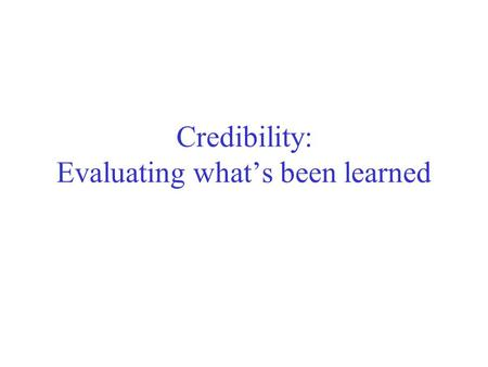 Credibility: Evaluating what's been learned. Evaluation: the key to success How predictive is the model we learned? Error on the training data is not.