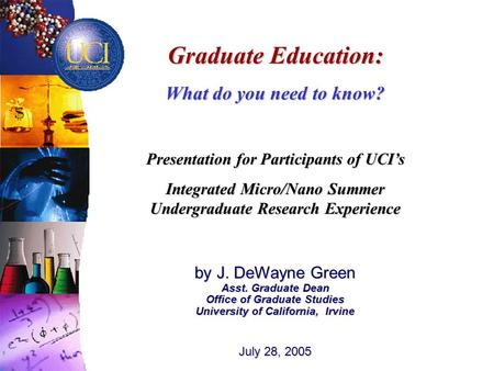 Graduate Education: What do you need to know? Presentation for Participants of UCI's Integrated Micro/Nano Summer Undergraduate Research Experience by.