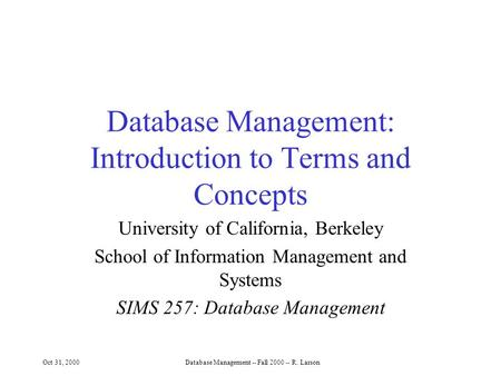 Oct 31, 2000Database Management -- Fall 2000 -- R. Larson Database Management: Introduction to Terms and Concepts University of California, Berkeley School.
