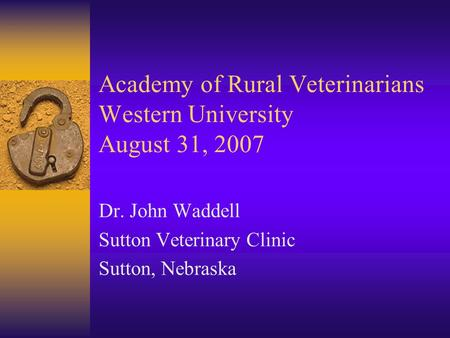 Academy of Rural Veterinarians Western University August 31, 2007 Dr. John Waddell Sutton Veterinary Clinic Sutton, Nebraska.