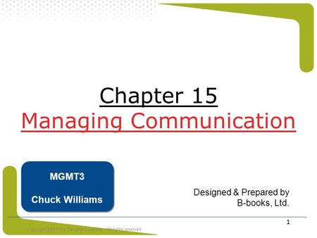 Copyright ©2011 by Cengage Learning. All rights reserved 1 Chapter 15 Managing Communication Designed & Prepared by B-books, Ltd. MGMT3 Chuck Williams.