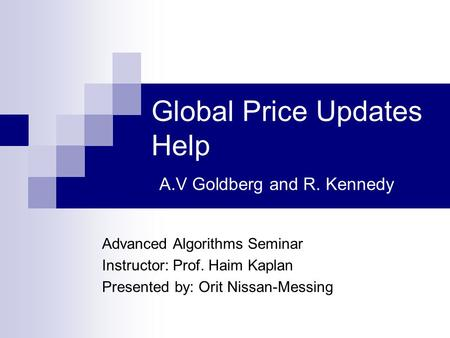 Global Price Updates Help A.V Goldberg and R. Kennedy Advanced Algorithms Seminar Instructor: Prof. Haim Kaplan Presented by: Orit Nissan-Messing.