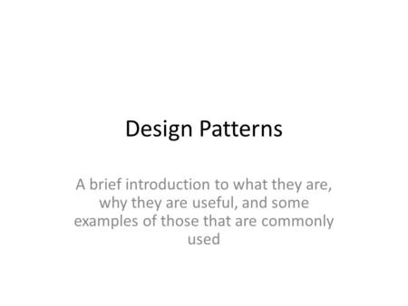 Design Patterns A brief introduction to what they are, why they are useful, and some examples of those that are commonly used.