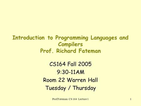 Prof Fateman CS 164 Lecture 11 Introduction to Programming Languages and Compilers Prof. Richard Fateman CS164 Fall 2005 9:30-11AM Room 22 Warren Hall.