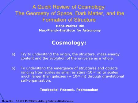H.-W. Rix 3/2009 IMPRS Heidelberg Galaxies Block Course A Quick Review of Cosmology: The Geometry of Space, Dark Matter, and the Formation of Structure.