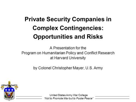 "United States Army War College ""Not to Promote War but to Foster Peace"" Private Security Companies in Complex Contingencies: Opportunities and Risks A."