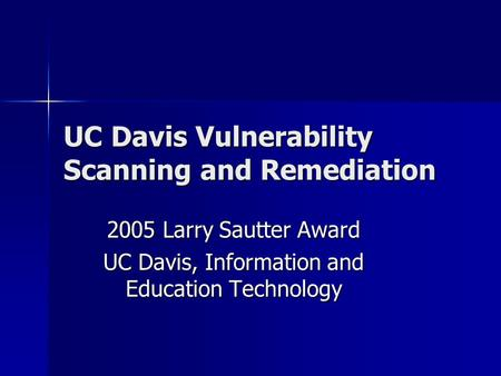 UC Davis Vulnerability Scanning and Remediation 2005 Larry Sautter Award UC Davis, Information and Education Technology.