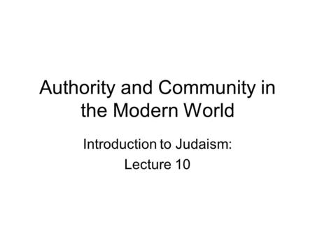Authority and Community in the Modern World Introduction to Judaism: Lecture 10.