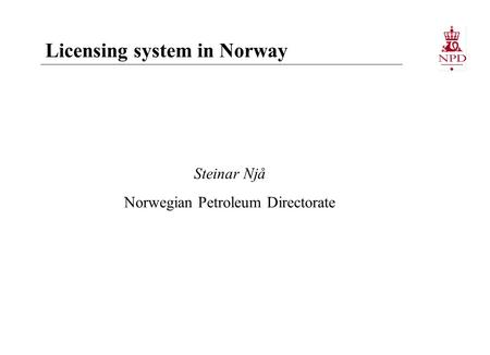 Steinar Njå Norwegian Petroleum Directorate Licensing system in Norway.