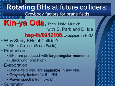 Rotating BHs at future colliders: Greybody factors for brane fields Kin-ya Oda Kin-ya Oda, Tech. Univ. Munich Why Study BHs at Collider? BH at Collider.