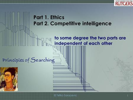 Principles of Searching © Tefko Saracevic 1 Part 1. Ethics Part 2. Competitive intelligence to some degree the two parts are independent of each other.