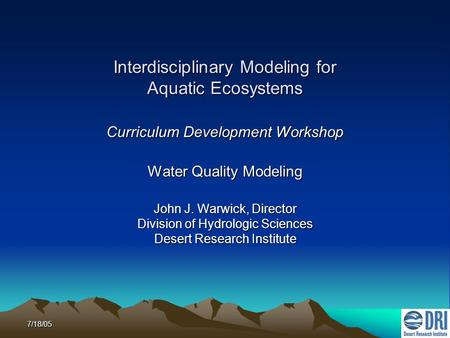 7/18/05 Interdisciplinary Modeling for Aquatic Ecosystems Curriculum Development Workshop Water Quality Modeling John J. Warwick, Director Division of.