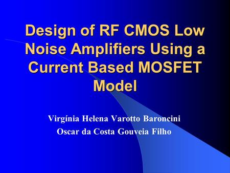 Design of RF CMOS Low Noise Amplifiers Using a Current Based MOSFET Model Virgínia Helena Varotto Baroncini Oscar da Costa Gouveia Filho.