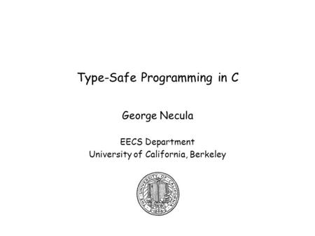 Type-Safe Programming in C George Necula EECS Department University of California, Berkeley.