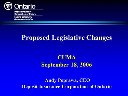 1 Proposed Legislative Changes CUMA September 18, 2006 Andy Poprawa, CEO Deposit Insurance Corporation of Ontario.