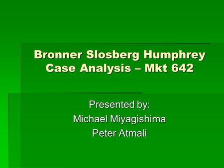 Bronner Slosberg Humphrey Case Analysis – Mkt 642 Presented by: Michael Miyagishima Peter Atmali.