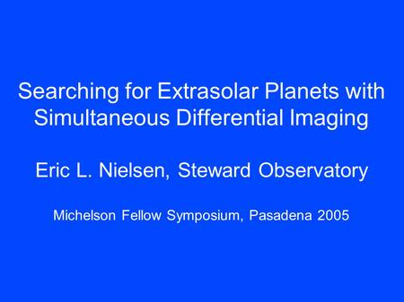 Searching for Extrasolar Planets with Simultaneous Differential Imaging Eric L. Nielsen, Steward Observatory Michelson Fellow Symposium, Pasadena 2005.