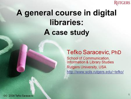 A general course in digital libraries: A case study Tefko Saracevic, PhD School of Communication, Information & Library Studies Rutgers University, USA.